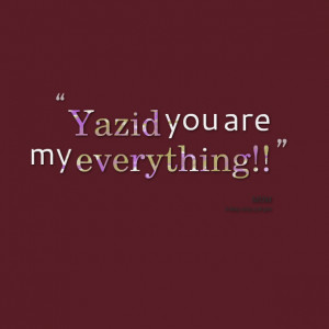 Quotes Picture: yazid you are my everything!!