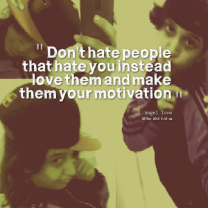 Quotes Picture: don't hate people that hate you instead love them and ...