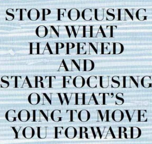 Stop focusing on what happened and start focussing on whats going to ...