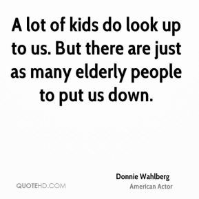 Donnie Wahlberg - A lot of kids do look up to us. But there are just ...