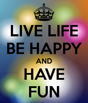LIVE LIFE BE HAPPY AND HAVE FUN