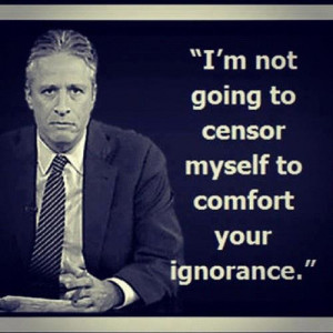 im-not-going-to-censor-myself-ignorance-jon-stewart.jpeg