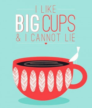 Like Big Cups & I Cannot Lie. ~ Coffee Quotes