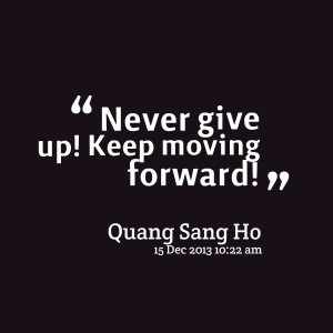 Quotes Picture: never give up! keep moving forward!