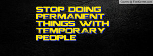 stop doing permanent things with temporary people , Pictures