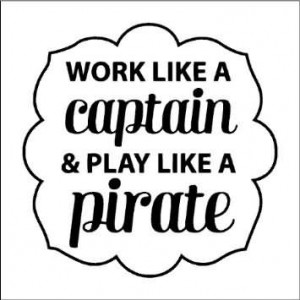 Work Like A Captain Play Like A Pirate Pirate Quote Share On Faceook