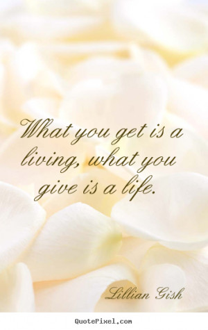 Lillian Gish picture quotes - What you get is a living, what you give ...