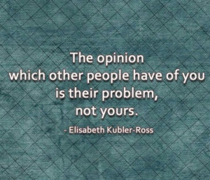 The opinion which other people have of you is their problem, not yours ...