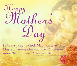 Happy Mother's Day. I always pray to god, may you live long, May you ...