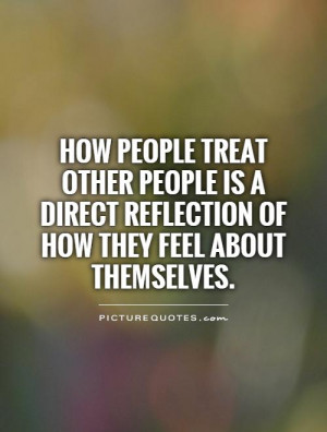 How people treat other people is a direct reflection of how they feel ...