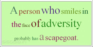 person who smiles in the face of adversity probably has a scapegoat.