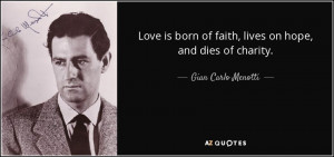 ... of faith, lives on hope, and dies of charity. - Gian Carlo Menotti