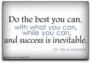 Do the best you can, with what you can, while you can, and success in ...