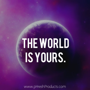 Home » Quotes » The world is yours. Stay pHresh!