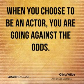 Olivia Wilde - When you choose to be an actor, you are going against ...