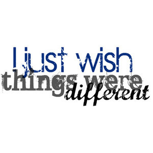 Quote: I just wish things were different