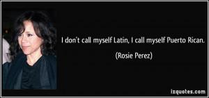 don't call myself Latin, I call myself Puerto Rican. - Rosie Perez