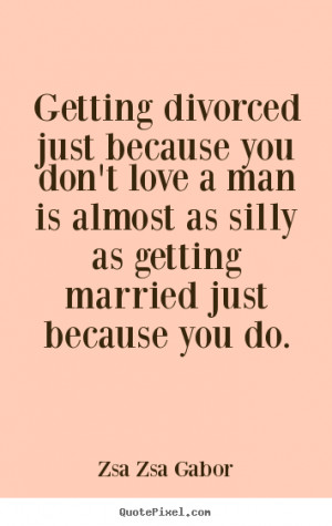 ... quotes - Getting divorced just because you don't love.. - Love quote