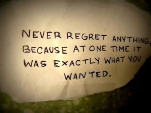 Never regret anything because at one time it was exactly what you ...