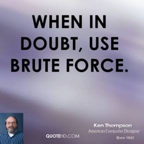 Ken Thompson - When in doubt, use brute force.