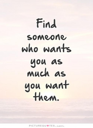 Find someone who wants you as much as you want them Picture Quote #1