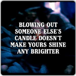 Blowing out someone else's candle does not make yours shine any ...