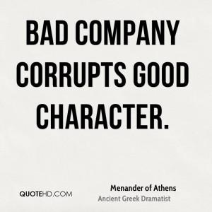 Bad company corrupts good character.
