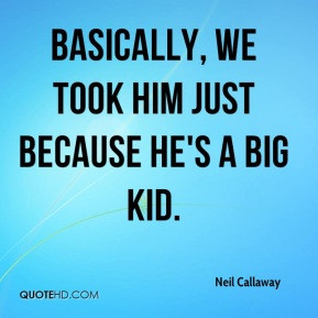 Neil Callaway - Basically, we took him just because he's a big kid.