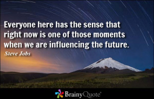 ... one of those moments when we are influencing the future. - Steve Jobs