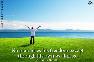 No man loses his freedom except through his own weakness.