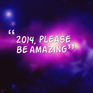 Quotes Picture: 2014, please be amazing