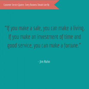 "... of time and good service, you can make a fortune."" – Jim Rohn"