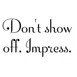 Don't show off. Impress.