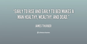 Early to rise and early to bed makes a man healthy, wealthy, and dead ...