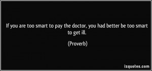 If you are too smart to pay the doctor, you had better be too smart to ...