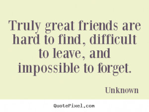 hard to finddifficult to leaveimpossible to forget friendship quote