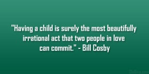 "... irrational act that two people in love can commit."" – Bill Cosby"