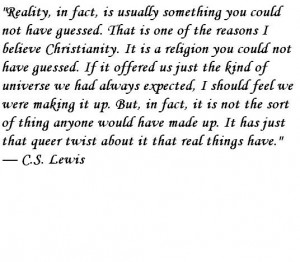 ... Christianity. It is a religion you could not have guessed. C.S. Lewis