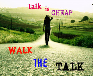 Talk is cheap-Walk the talk