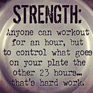 """Strength: """"Anyone can workout for an hour, but to control what goes ..."""