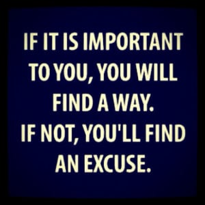 "... will find a way. If not, you'll find an excuse."" -Author Unknown"