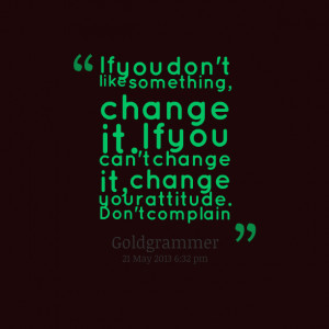 Quotes Picture: if you don't like something, change it if you can't ...
