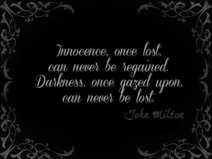 Innocence, once lost, can never be regained. Darkness, once gazed upon ...