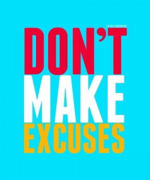 Don't make excuses.