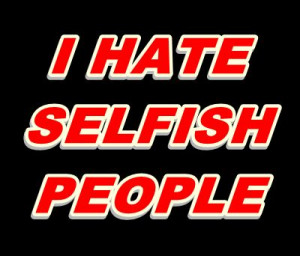 hate selfish people quotes Selfish People