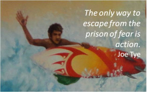 "... The only way to escape from the prison of fear is action."" Joe Tye"