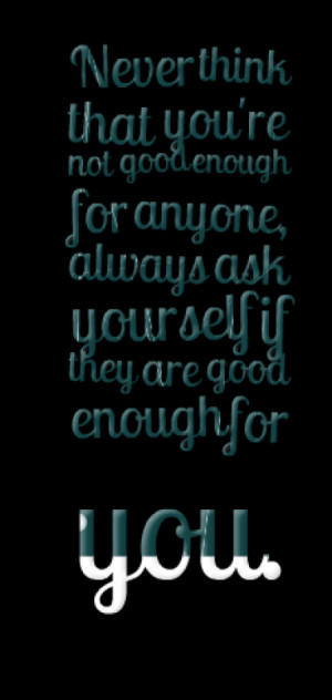 Never think that you're not good enough for anyone, always ask ...