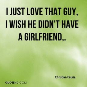 ... Fauria - I just love that guy, I wish he didn't have a girlfriend
