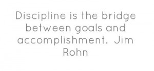 Discipline is the bridge between goals and accomplishment. Jim Rohn