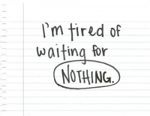 tired of waiting for nothing